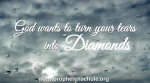 God wants to turn your tears into Diamonds Isaiah 61