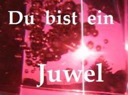 Du bist ein Juwel!
